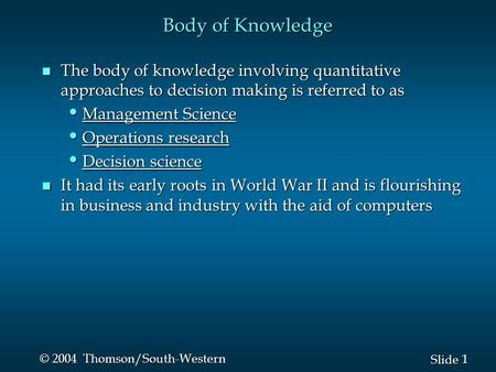 1 1 Slide © 2004 Thomson/South-Western Body of Knowledge n The body of knowledge involving quantitative approaches to decision making is referred to as.