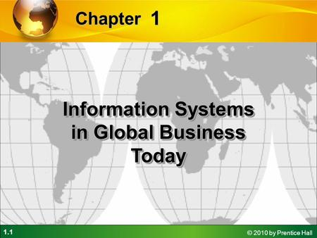 1.1 © 2010 by Prentice Hall 1 Chapter Information Systems in Global Business Today.