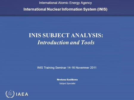 IAEA International Atomic Energy Agency International Nuclear Information System (INIS) INIS SUBJECT ANALYSIS: Introduction and Tools INIS Training Seminar.