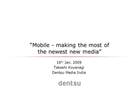 """Mobile - making the most of the newest new media"" 16 th Jan. 2009 Takashi Koyanagi Dentsu Media India."