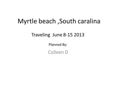 Myrtle beach,South caralina Colleen D Traveling June 8-15 2013 Planned By:
