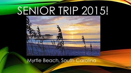 SENIOR TRIP 2015! Myrtle Beach, South Carolina. DATES: Thursday, April 23 rd 1am (?) : Depart WHS. 3pm: Arrive at hotel in Myrtle Beach, SC around 3pm.
