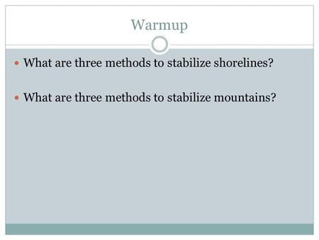 Warmup What are three methods to stabilize shorelines? What are three methods to stabilize mountains?