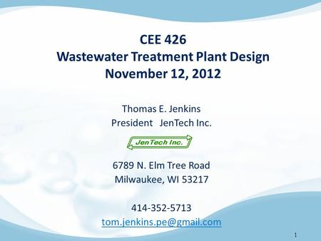 1 CEE 426 Wastewater Treatment Plant Design November 12, 2012 Thomas E. Jenkins President JenTech Inc. 6789 N. Elm Tree Road Milwaukee, WI 53217 414-352-5713.