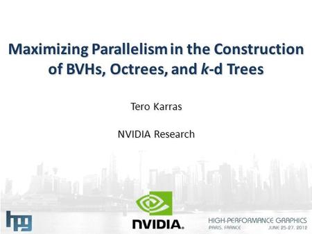 Maximizing Parallelism in the Construction of BVHs, Octrees, and k-d Trees Tero Karras NVIDIA Research.