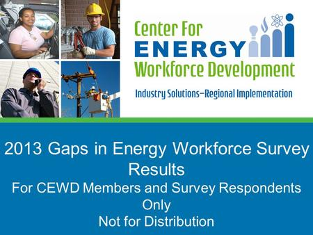 2013 Gaps in Energy Workforce Survey Results For CEWD Members and Survey Respondents Only Not for Distribution.