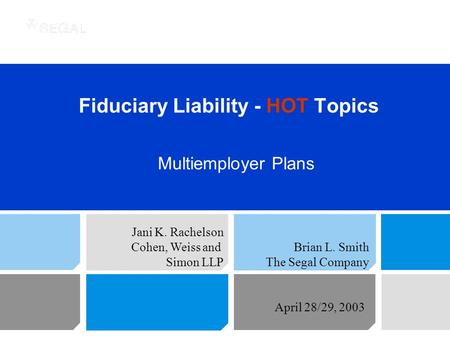 Fiduciary Liability - HOT Topics Multiemployer Plans Jani K. Rachelson Cohen, Weiss and Simon LLP Brian L. Smith The Segal Company April 28/29, 2003.