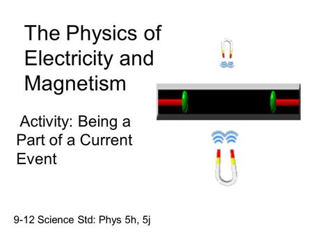 The Physics of Electricity and Magnetism Activity: Being a Part of a Current Event 9-12 Science Std: Phys 5h, 5j.