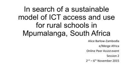 In search of a sustainable model of ICT access and use for rural schools in Mpumalanga, South Africa Alice Barlow-Zambodla e/Merge Africa Online Peer Assist.
