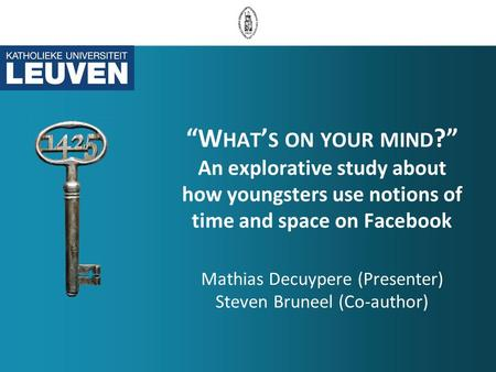 """W HAT ' S ON YOUR MIND ?"" An explorative study about how youngsters use notions of time and space on Facebook Mathias Decuypere (Presenter) Steven Bruneel."