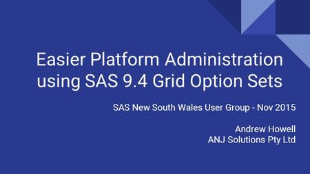 Easier Platform Administration using SAS 9.4 Grid Option Sets SAS New South Wales User Group - Nov 2015 Andrew Howell ANJ Solutions Pty Ltd.