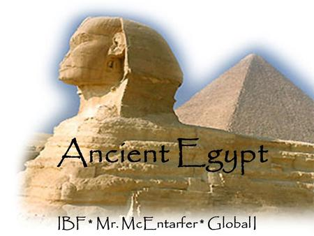 Ancient Egypt IBF * Mr. McEntarfer * Global I Geography of Egypt The Nile River in Egypt was of extreme importance in the wealth of Egyptian society.