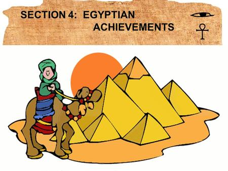 SECTION 4: EGYPTIAN ACHIEVEMENTS BIG IDEA The Egyptians made lasting achievements in writing, architecture, and art.