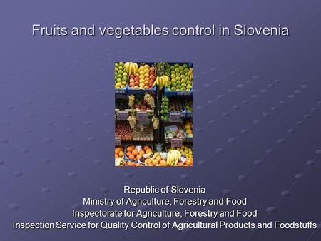 Fruits and vegetables control in Slovenia ¸ Republic of Slovenia Ministry of Agriculture, Forestry and Food Inspectorate for Agriculture, Forestry and.