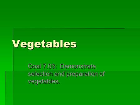 Vegetables Goal 7.03: Demonstrate selection and preparation of vegetables.