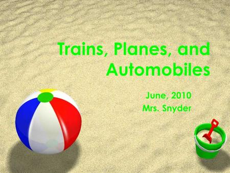 Trains, Planes, and Automobiles June, 2010 Mrs. Snyder.