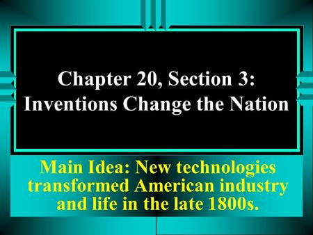 Chapter 20, Section 3: Inventions Change the Nation Main Idea: New technologies transformed American industry and life in the late 1800s.