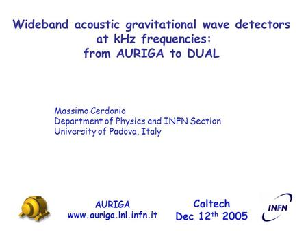 Wideband acoustic gravitational wave detectors at kHz frequencies: from AURIGA to DUAL AURIGA www.auriga.lnl.infn.it Caltech Dec 12 th 2005 Massimo Cerdonio.