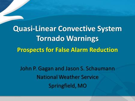 Quasi-Linear Convective System Tornado Warnings Prospects for False Alarm Reduction John P. Gagan and Jason S. Schaumann National Weather Service Springfield,