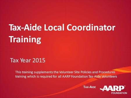 T AX -A IDE Tax-Aide Local Coordinator Training Tax Year 2015 This training supplements the Volunteer Site Policies and Procedures training which is required.