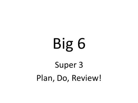 Big 6 Super 3 Plan, Do, Review!. Task Definition We need to clarify Big 6 steps/strategies for ourselves, our teachers and our students! 1.1 Define the.