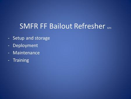 SMFR FF Bailout Refresher 6/15 -Setup and storage -Deployment -Maintenance - Training.