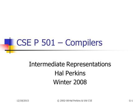 12/18/2015© 2002-08 Hal Perkins & UW CSEG-1 CSE P 501 – Compilers Intermediate Representations Hal Perkins Winter 2008.