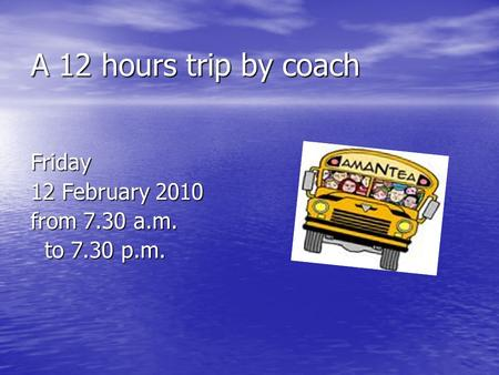 A 12 hours trip by coach Friday 12 February 2010 from 7.30 a.m. to 7.30 p.m. to 7.30 p.m.