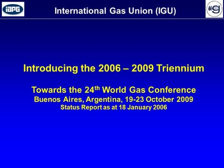 International Gas Union (IGU) Introducing the 2006 – 2009 Triennium Towards the 24 th World Gas Conference Buenos Aires, Argentina, 19-23 October 2009.