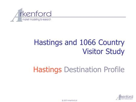 © 2007 Arkenford Ltd Hastings and 1066 Country Visitor Study Hastings Destination Profile.