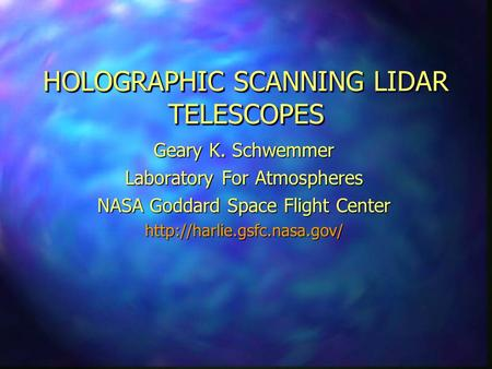 HOLOGRAPHIC SCANNING LIDAR TELESCOPES Geary K. Schwemmer Laboratory For Atmospheres NASA Goddard Space Flight Center