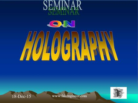 18-Dec-15 www.fakengineer.com. OUT LINES 1.INTRODUCTION 2.CONCEPT OF HOLOGRAM 3.REQUIREMENTS FOR HOLOGRAPHY 4.DIFFERENCE BETWEEN PHOTOGRAPHY & HOLOGRAPHY.