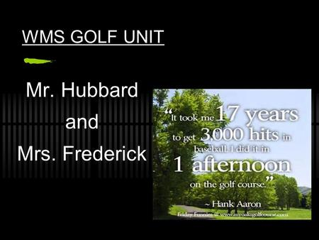 WMS GOLF UNIT Mr. Hubbard and Mrs. Frederick WHAT IS GOLF? Golf is a game in which a player using special clubs attempts to sink a ball with as few swings.