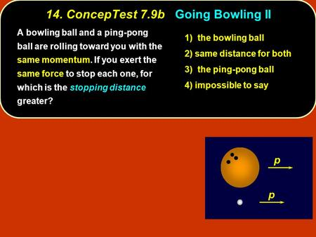 14. ConcepTest 7.9bGoing Bowling II 14. ConcepTest 7.9b Going Bowling II p p stopping distance A bowling ball and a ping-pong ball are rolling toward you.