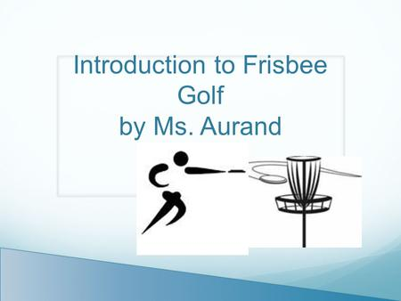 Introduction to Frisbee Golf by Ms. Aurand. Object of the Game: Toss or throw frisbee until you make a goal, get it into the basket. Each throw counts.