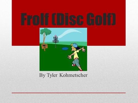 "Frolf (Disc Golf) By Tyler Kohmetscher. What is Frolf? Frisbee Golf or Disc Golf Much like real golf Lowest Score is better Different ""clubs"" or frisbees."