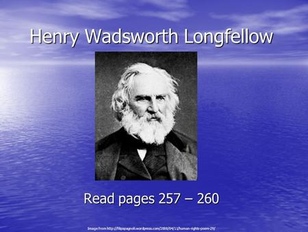 Henry Wadsworth Longfellow Read pages 257 – 260 Image from
