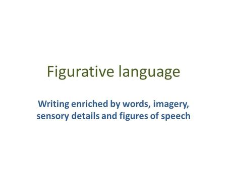 Figurative language Writing enriched by words, imagery, sensory details and figures of speech.