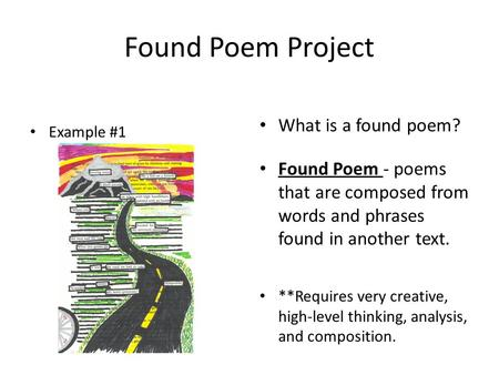 Found Poem - poems that are composed from words and phrases found in another text. **Requires very creative, high-level thinking, analysis, and composition.
