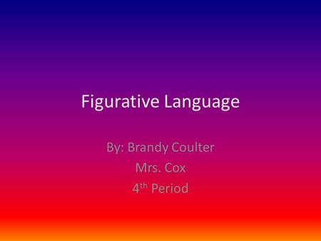 Figurative Language By: Brandy Coulter Mrs. Cox 4 th Period.