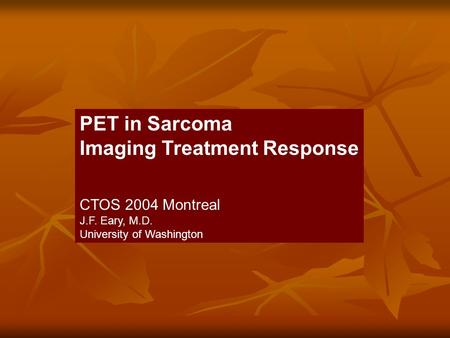 PET in Sarcoma Imaging Treatment Response CTOS 2004 Montreal J.F. Eary, M.D. University of Washington.