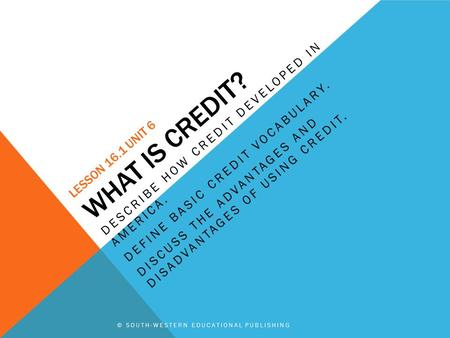 © SOUTH-WESTERN EDUCATIONAL PUBLISHING LESSON 16.1 UNIT 6 WHAT IS CREDIT? DESCRIBE HOW CREDIT DEVELOPED IN AMERICA. DEFINE BASIC CREDIT VOCABULARY. DISCUSS.