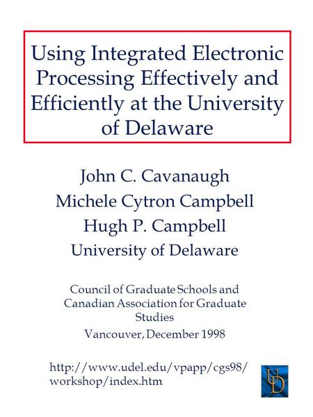 Using Integrated Electronic Processing Effectively and Efficiently at the University of Delaware John C. Cavanaugh Michele Cytron Campbell Hugh P. Campbell.