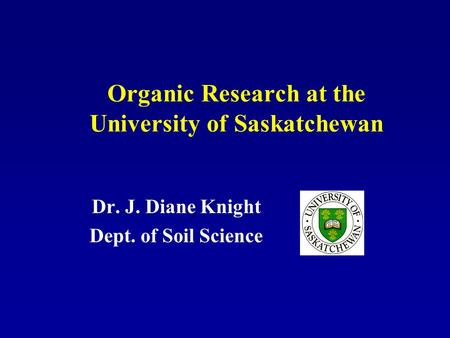 Organic Research at the University of Saskatchewan Dr. J. Diane Knight Dept. of Soil Science.
