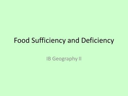 Food Sufficiency and Deficiency IB Geography II. Objective By the end of this lesson students will be able to: Explain how changes in agricultural systems,