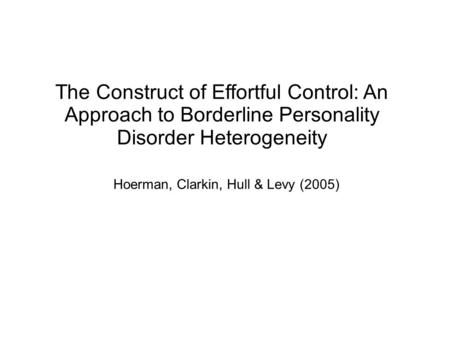 The Construct of Effortful Control: An Approach to Borderline Personality Disorder Heterogeneity Hoerman, Clarkin, Hull & Levy (2005)