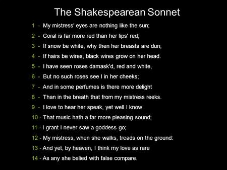 The Shakespearean Sonnet 1 - My mistress' eyes are nothing like the sun; 2 - Coral is far more red than her lips' red; 3 - If snow be white, why then her.