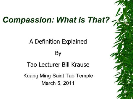 Compassion: What is That? A Definition Explained By Tao Lecturer Bill Krause Kuang Ming Saint Tao Temple March 5, 2011.