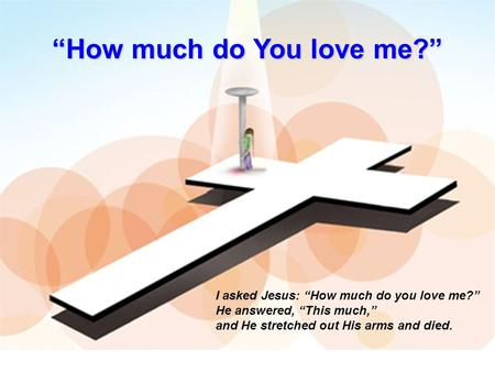 """How much do You love me?"" I asked Jesus: ""How much do you love me?"" He answered, ""This much,"" and He stretched out His arms and died."