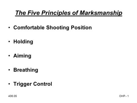 406.05OHP - 1 The Five Principles of Marksmanship Comfortable Shooting Position Holding Aiming Breathing Trigger Control.